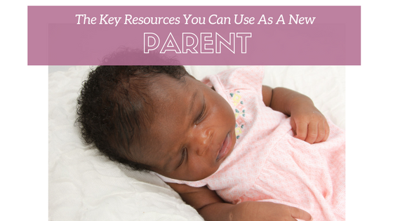 The Key Resources You Can Use As A New Parent